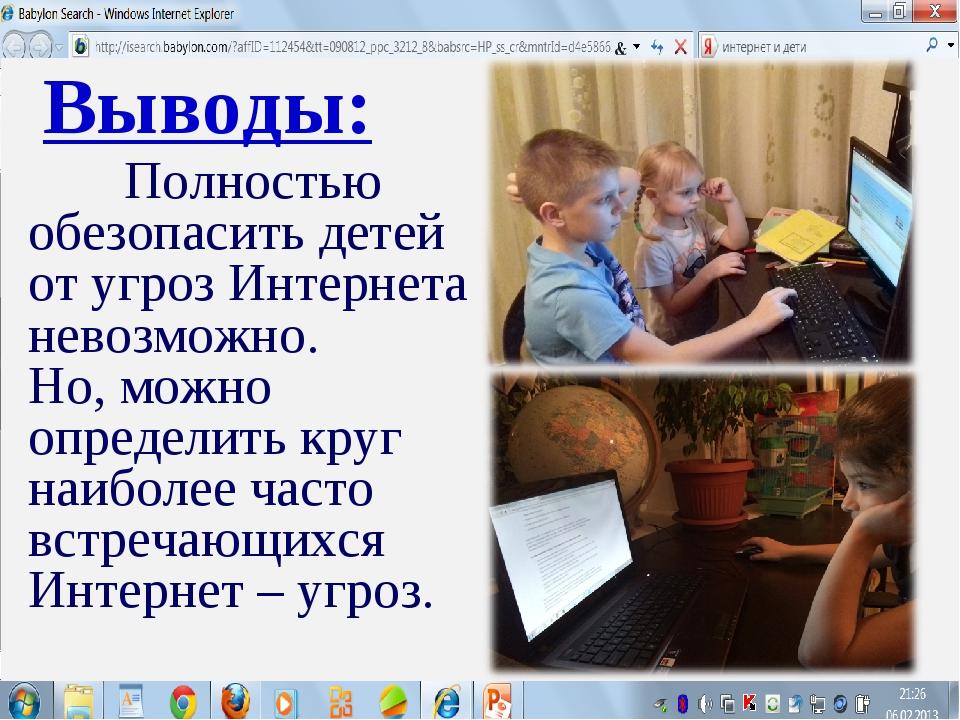 Выводы: Полностью обезопасить детей от угроз Интернета невозможно. Но, можно...