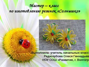 Мастер – класс по изготовлению резинок «Солнышко» Выполнила: учитель начальны