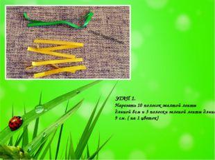 ЭТАП 1. Нарезать 10 полосок желтой ленты длиной 8см и 3 полоски зеленой ленты