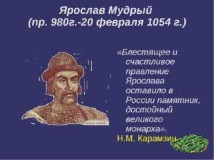 Ярослав Мудрый (пр. 980г.-20 февраля 1054 г.) «Блестящее и счастливое правле