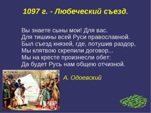 1097 г. - Любеческий съезд. Вы знаете сыны мои! Для вас. Для тишины всей Руси