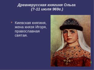 Древнерусская княгиня Ольга (?-11 июля 969г.) Киевская княгиня, жена князя И