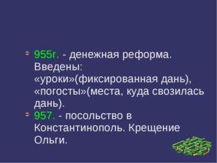 955г. - денежная реформа. Введены: «уроки»(фиксированная дань), «погосты»(мес