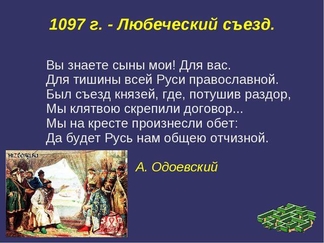 1097 г. - Любеческий съезд. Вы знаете сыны мои! Для вас. Для тишины всей Руси...