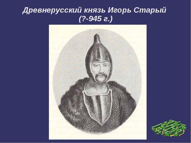 Древнерусский князь Игорь Старый (?-945 г.)