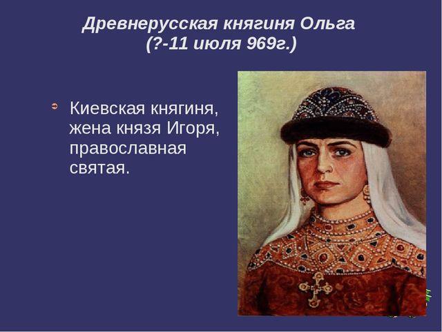 Древнерусская княгиня Ольга (?-11 июля 969г.) Киевская княгиня, жена князя И...