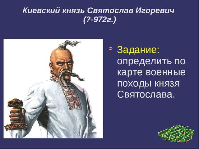 Киевский князь Святослав Игоревич (?-972г.) Задание: определить по карте вое...