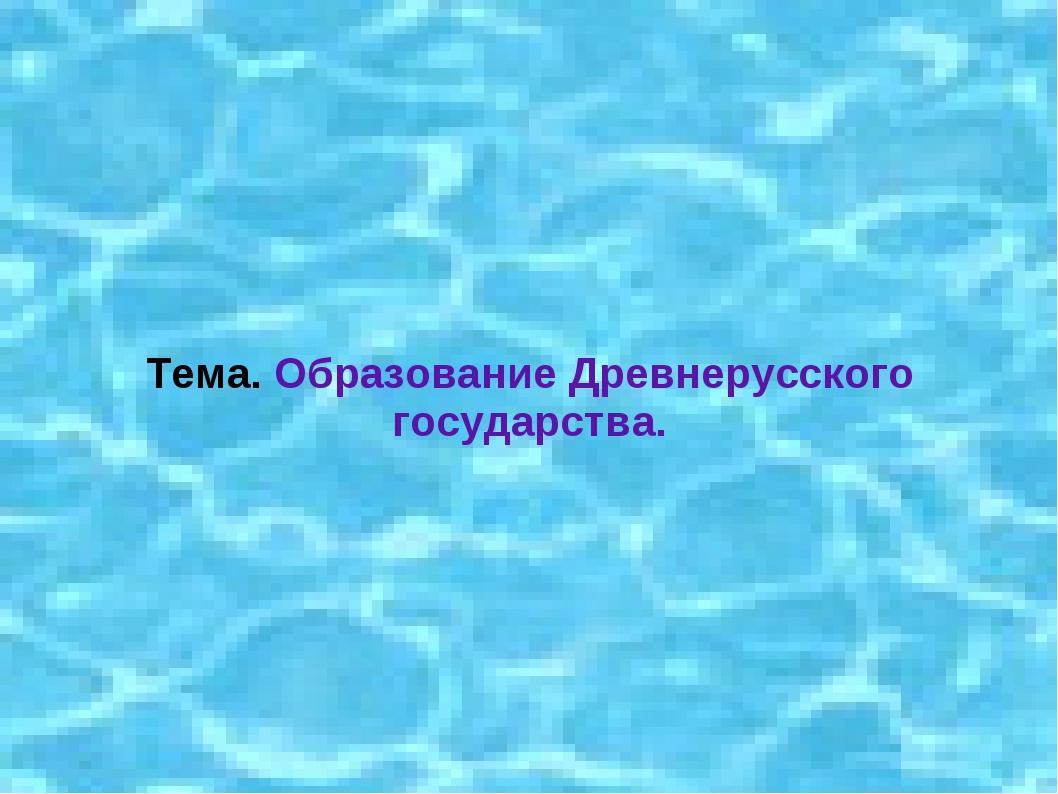 Тема. Образование Древнерусского государства.
