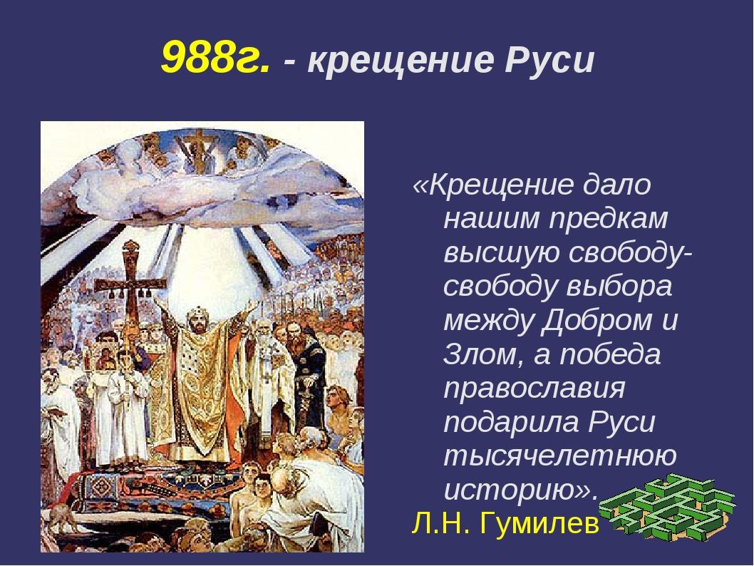 988г. - крещение Руси «Крещение дало нашим предкам высшую свободу-свободу выб...