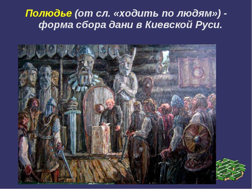 Полюдье (от сл. «ходить по людям») - форма сбора дани в Киевской Руси.