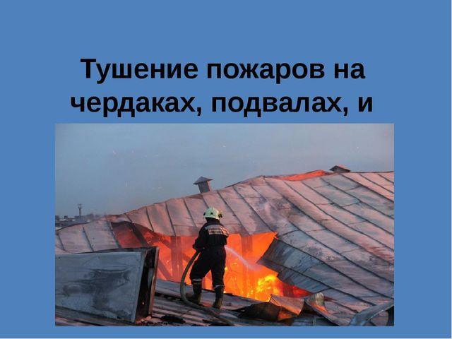 Тушение пожаров на чердаках, подвалах, и этажах.