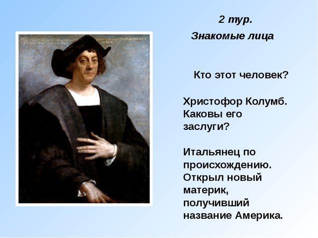 Кто этот человек? Христофор Колумб. Каковы его заслуги? Итальянец по происхож...