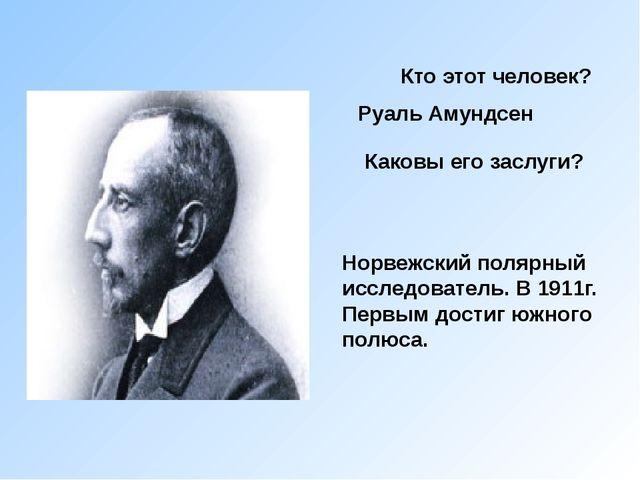Кто этот человек? Руаль Амундсен Норвежский полярный исследователь. В 1911г....