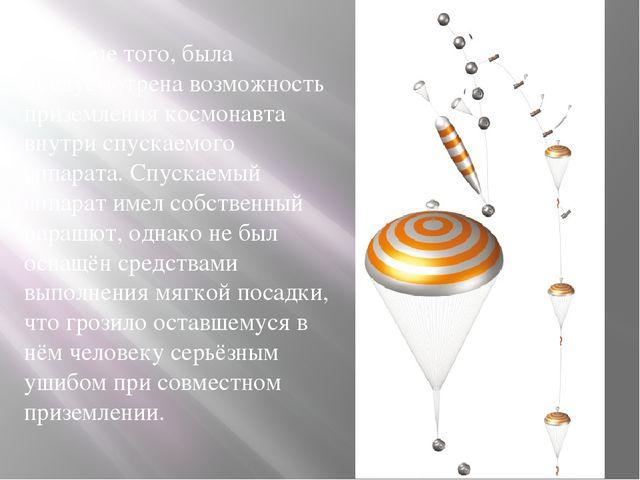 Кроме того, была предусмотрена возможность приземления космонавта внутри спу...