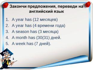 A year has (12 месяцев) A year has (4 времени года) A season has (3 месяца) A