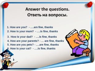 1. How are you? - ….am fine, thanks 2. How is your mum? - ….is fine, thanks