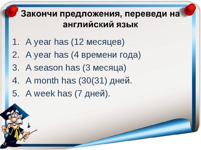 A year has (12 месяцев) A year has (4 времени года) A season has (3 месяца) A...