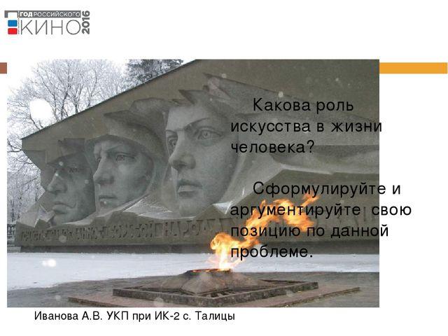 Иванова А.В. УКП при ИК-2 с. Талицы Какова роль искусства в жизни человека?...