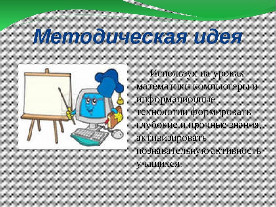Методическая идея Используя на уроках математики компьютеры и информационные...