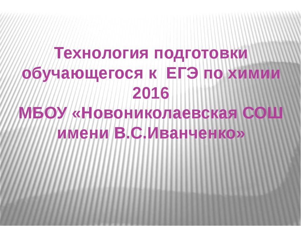 Технология подготовки обучающегося к ЕГЭ по химии 2016 МБОУ «Новониколаевская...