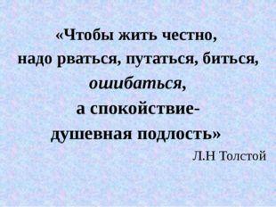 «Чтобы жить честно, надо рваться, путаться, биться, ошибаться, а спокойствие