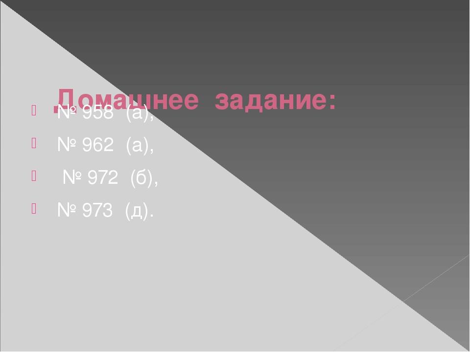 Домашнее задание:  № 958 (а), № 962 (а), № 972 (б), № 973 (д).