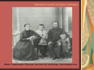 Иван Семенович Шунков, инспектор училища, преподаватель Народный музей истори