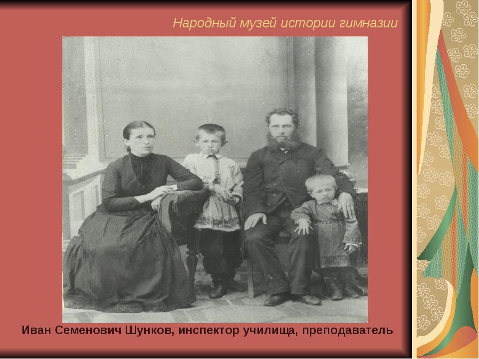 Иван Семенович Шунков, инспектор училища, преподаватель Народный музей истори...