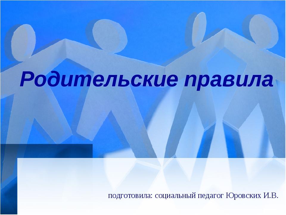 Родительские правила подготовила: социальный педагог Юровских И.В.