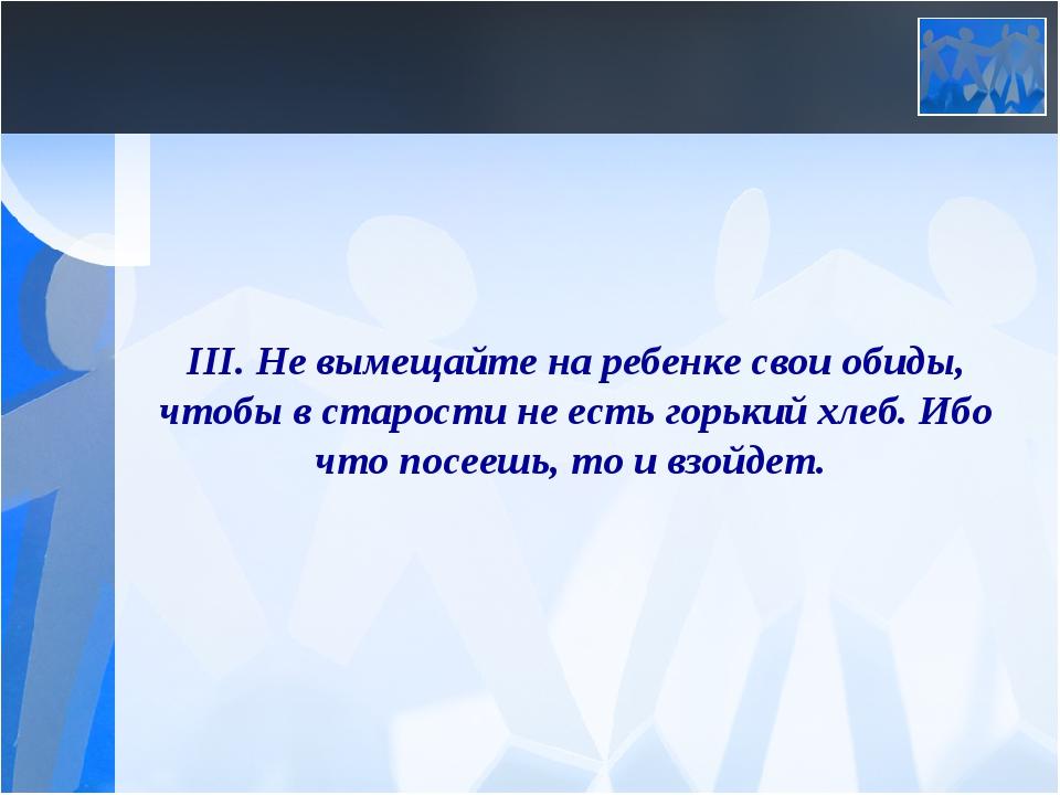 III. Не вымещайте на ребенке свои обиды, чтобы в старости не есть горький хле...