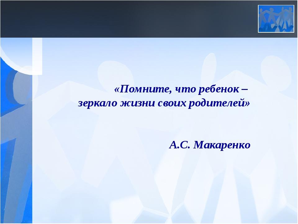 «Помните, что ребенок – зеркало жизни своих родителей»  А.С. Макаренко