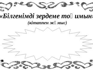 «Білгенімді зердеме тоқимын» (кітаппен жұмыс) 8 жаттығу (3) 11 жаттығу (1) №1