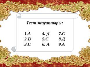 Тест жауаптары: 1.А 4. Д 7.С 2.В 5.С 8.Д 3.С 6. А 9.А