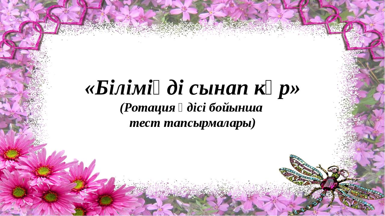 «Біліміңді сынап көр» (Ротация әдісі бойынша тест тапсырмалары)