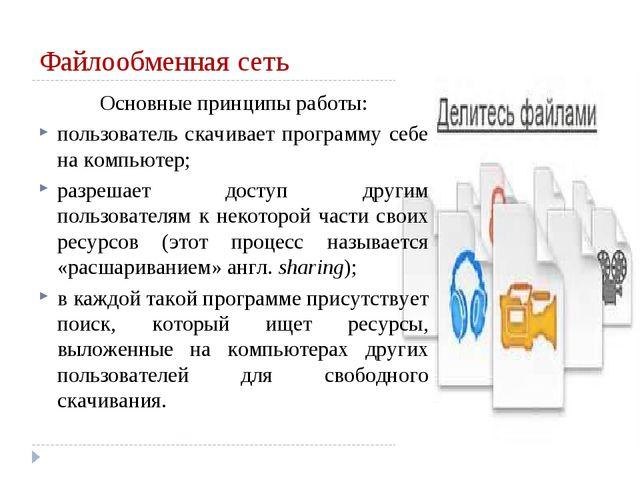Файлообменная сеть Основные принципы работы: пользователь скачивает программу...