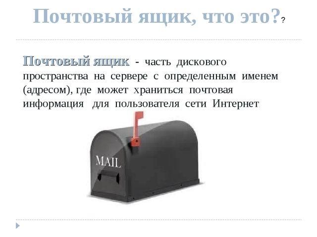 Почтовый ящик, что это?? Почтовый ящик - часть дискового пространства на серв...
