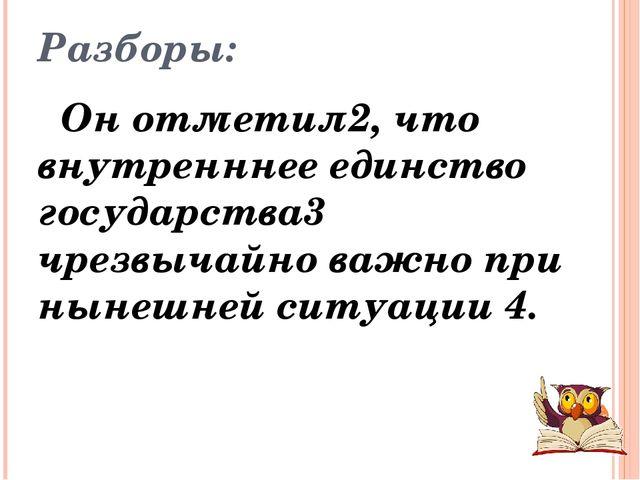 Разборы: Он отметил2, что внутренннее единство государства3 чрезвычайно важно...