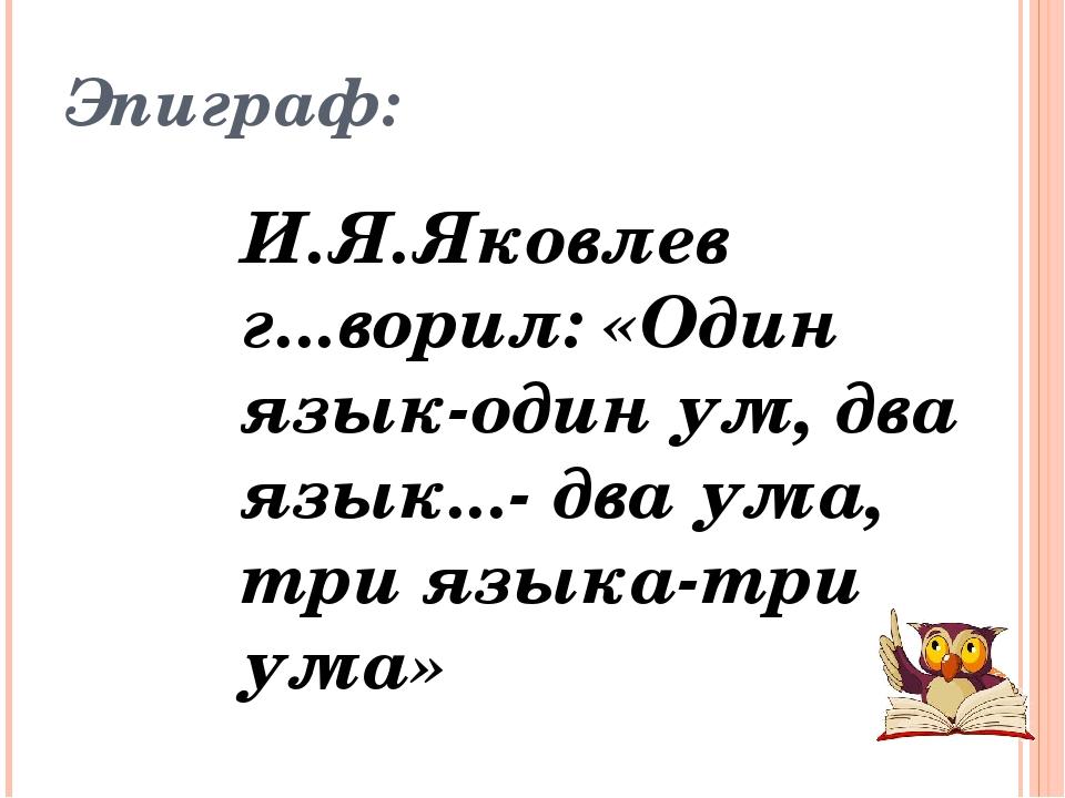 Эпиграф: И.Я.Яковлев г...ворил: «Один язык-один ум, два язык...- два ума, три...