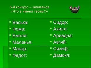 5-й конкурс – капитанов «Что в имени твоем?» Васька: Фома: Емеля: Маланья: Ма