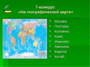 7-конкурс «На географической карте» Москва: Полтава: Коломна: Киев: Иваново: