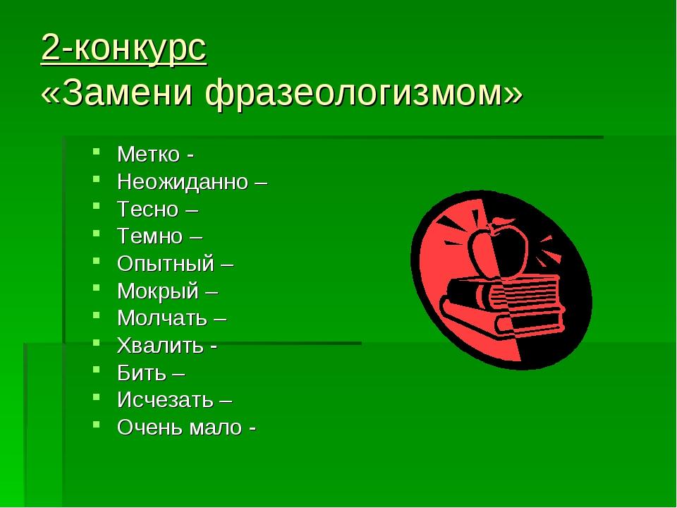 2-конкурс «Замени фразеологизмом» Метко - Неожиданно – Тесно – Темно – Опытны...
