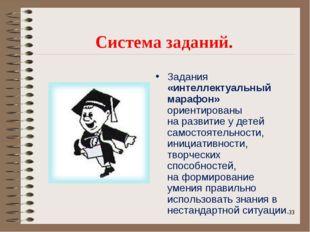 * Система заданий. Задания «интеллектуальный марафон» ориентированы на развит