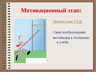 Мотивационный этап: Личностные УУД: Смыслообразование: мотивация к познанию и