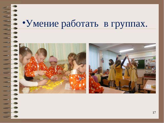 Умение работать в группах.  *