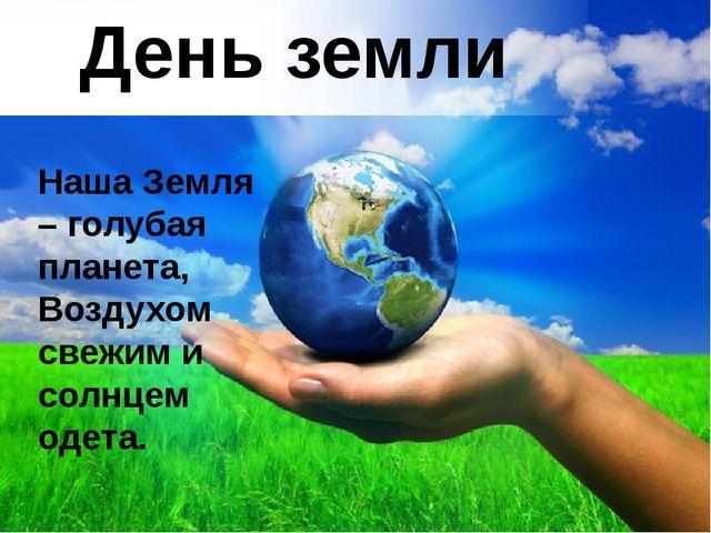 День земли Наша Земля – голубая планета, Воздухом свежим и солнцем одета.
