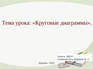 Тема урока: «Круговые диаграммы». Учитель МБОУ «Гимназия №1»: Нефёдова Н. А.