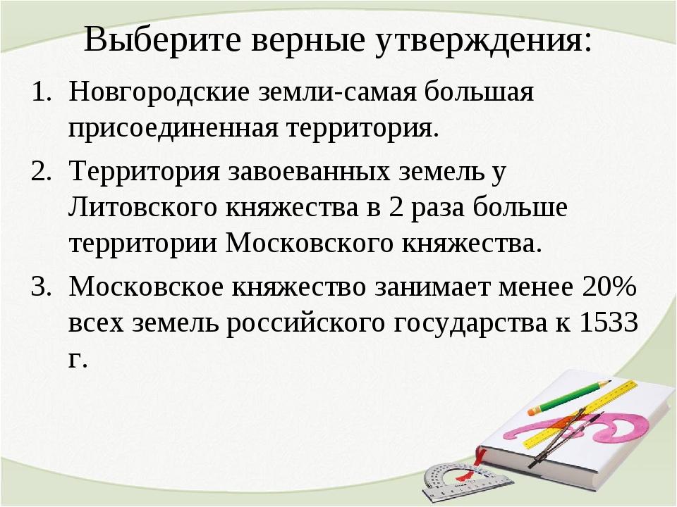 Выберите верные утверждения: Новгородские земли-самая большая присоединенная...