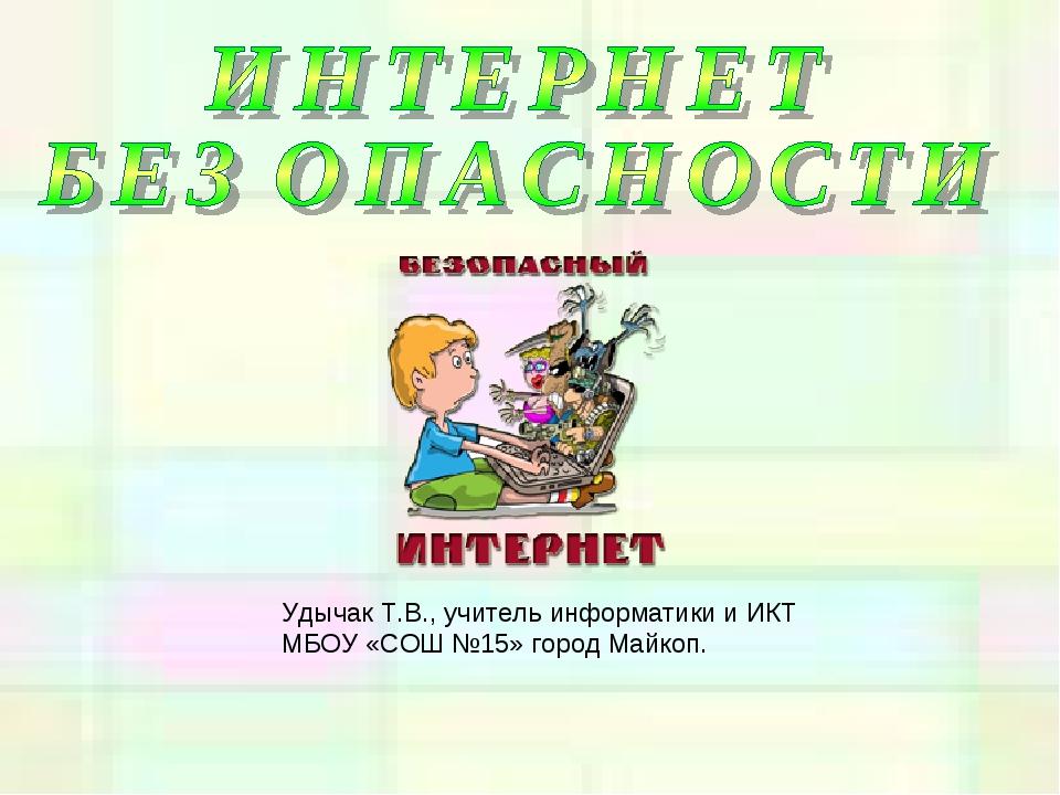 Удычак Т.В., учитель информатики и ИКТ МБОУ «СОШ №15» город Майкоп.