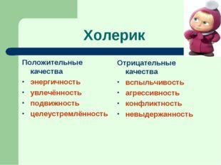 Холерик Положительные качества энергичность увлечённость подвижность целеустр