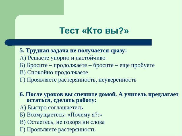 Тест «Кто вы?» 5. Трудная задача не получается сразу: А) Решаете упорно и нас...